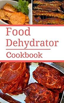 Food Dehydrator Cookbook: Delicious And Easy Food Dehydrator Recipes by [Bateman, Samantha]