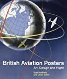 British Aviation Posters : Art Design and Flight, Green, Oliver and Anthony, Scott, 1848220847
