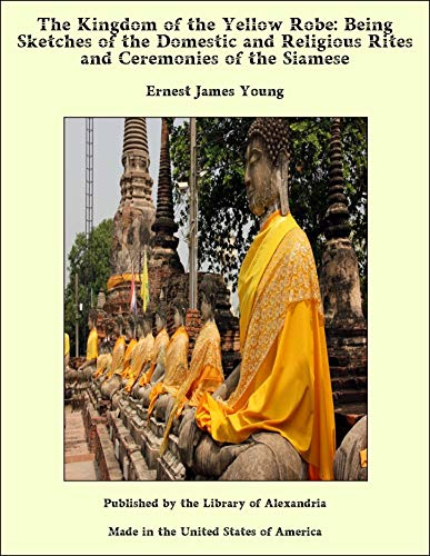 The Kingdom of the Yellow Robe: Being Sketches of the Domestic and Religious Rites and Ceremonies of the Siamese (The Kingdom Of The Yellow Robe)