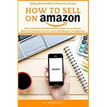 How to Sell on Amazon: Start a Profitable and Sustainable Venture as an Amazon Seller by Following a Proven, up to date Blueprints for Beginners