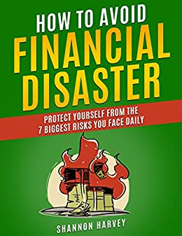 How To Avoid Financial Disaster: Protect Yourself From The 7 Biggest Risks You Face Daily by [Harvey, Shannon]