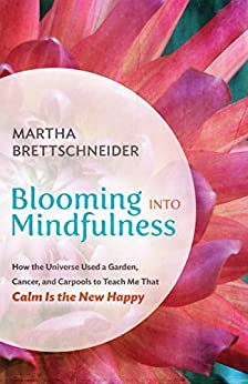 Blooming into Mindfulness: How the Universe Used a Garden, Cancer, and Carpools to Teach Me That Calm Is the New Happy by [Brettschneider, Martha]