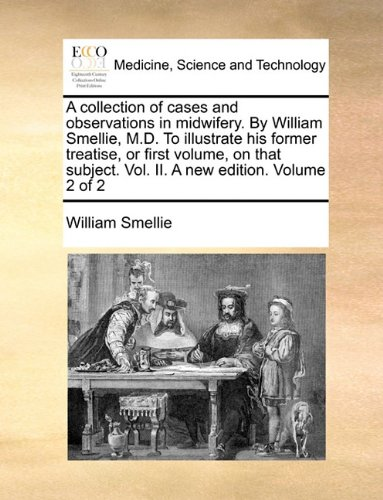Download A collection of cases and observations in midwifery. By William Smellie, M.D. To illustrate his former treatise, or first volume, on that subject. Vol. II. A new edition. Volume 2 of 2 ebook