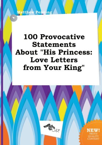 100 Provocative Statements about His Princess: Love Letters from Your King