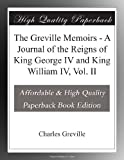 The Greville Memoirs - A Journal of the Reigns of King George IV and King William IV, Vol. II