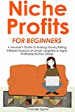 NICHE PROFITS FOR BEGINNERS: A Newbie's Guide to Making Money Selling Affiliate Products on Small, Targeted & Highly Profitable Niches Online