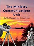 Book cover image for The Ministry Communications Unit: It didn't happen, but it could have!