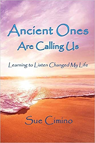Ancient Ones Are Calling Us: Learning to Listen Changed My Life: Sue