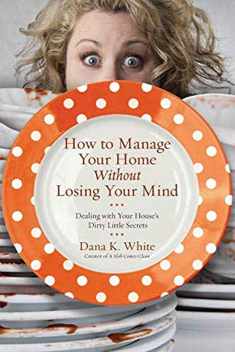 How to Manage Your Home Without Losing Your Mind: Dealing with Your House's Dirty Little Secrets (Best Way To Organize Home)