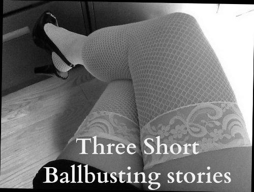 Three Short Ballbusting Stories