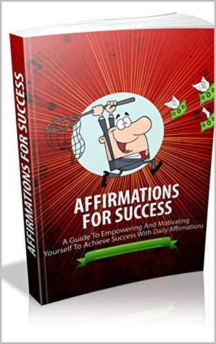 Affirmation For Success: A Guide To Empowering And Motivating Yourself To Achieve success with Daily Affirmations