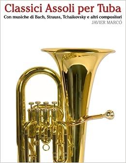 Classici Assoli per Tuba: Facile Tuba! Con musiche di Bach, Strauss, Tchaikovsky e altri compositori
