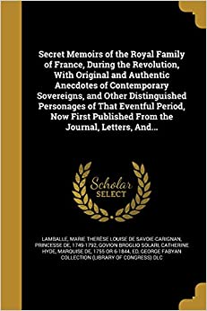 Secret Memoirs of the Royal Family of France, During the Revolution, with Original and Authentic Anecdotes of Contemporary Sovereigns, and Other ... Published from the Journal, Letters, And...