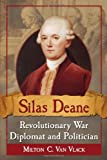 Silas Deane, Revolutionary War Diplomat and Politician, Milton C. Van Vlack, 0786472529