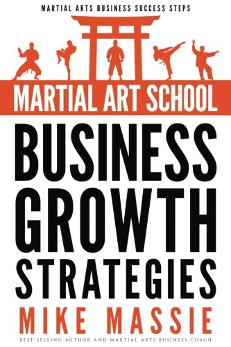 Martial Art School Business Growth Strategies: A Practical Guide To Growing A Profitable Dojo (Martial Arts Business Success Steps) (Volume 12) (The Best Of Martial Arts)
