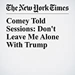 Comey Told Sessions: Don't Leave Me Alone With Trump | Michael S. Schmidt,Matt Apuzzo