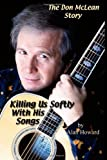 The Don Mclean Story: Killing Us Softly with His Songs, Alan Howard, 1430306823