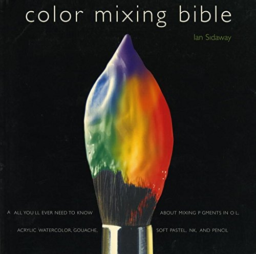 Color Mixing Bible: All You'll Ever Need to Know About Mixing Pigments in Oil, Acrylic, Watercolor, Gouache, Soft Pastel, Pencil, and - Color Tints Shades And