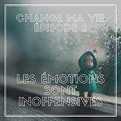 Les émotions sont inoffensives (Change ma vie 2)