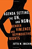 Agenda Setting, the UN, and NGOs : Gender Violence and Reproductive Rights, Joachim, Jutta M., 1589011740