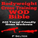 Bodyweight Cross Training WOD Bible: 220 Travel Friendly Home Workouts Audiobook by P. Selter Narrated by Jason Lovett