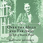 Over the Hills and Far Away: The Life of Beatrix Potter   Matthew Dennison