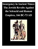 Insurgency in Ancient Times: The Jewish Revolts Against the Seleucid and Roman Empires, 166 BC-73 AD