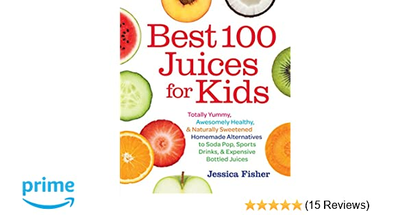 amazoncom best 100 juices for kids totally yummy awesomely healthy naturally sweetened homemade alternatives to soda pop sports drinks