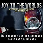 Joy to the Worlds: Mysterious Speculative Fiction for the Holidays | Maia Chance,Janine A. Southard,Raven Oak,G. Clemans