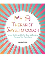 My Therapist Says...to Color: Ignore Reality and Color Over 50 Designs Because You Can't Even