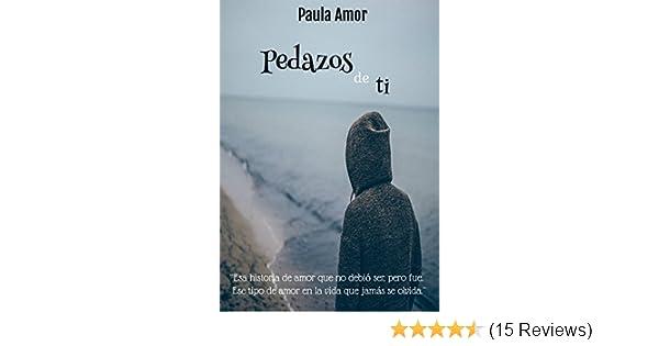 Amazon.com: Pedazos de ti: Esa historia de amor que no debió ser, pero fue. Ese tipo de amor en la vida que jamás se olvida. (Spanish Edition) eBook: Paula ...