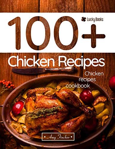 Chicken recipes cookbook. 100+ chicken recipes: The most popular and easy chicken recipes (healthy chicken recipes, recipes with chicken) by Amy Fincher, Lucky Books