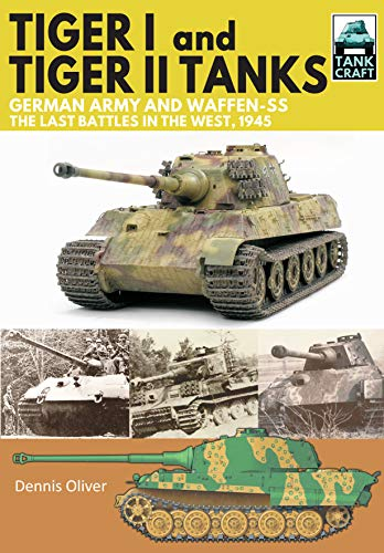Tiger I and Tiger II Tanks, German Army and Waffen-SS, The Last Battles in the West, 1945 (Tank Craft) por Dennis Oliver
