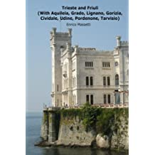 Trieste and Friuli: (With Aquileia, Grado, Lignano, Gorizia, Cividale, Udine, Pordenone, Tarvisio) (Weeklong car trips in Italy) (Volume 25)