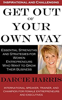 Get Out of Your Own Way: Essential Strengths and Strategies for Women Entrepreneurs Who Want to Grow Their Business by [Harris, Darcie]
