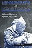 Authoritarianism and Democratization: Soldiers and Workers in Argentina, 1976-1983