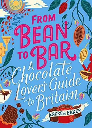 From Bean To Bar: A Chocolate-Lover's Guide to Britain by Andrew Baker