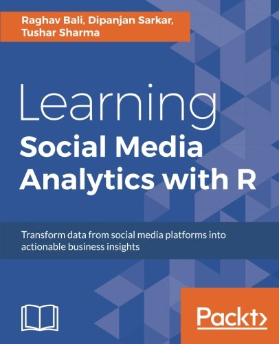 Learning Social Media Analytics with R: Transform data from social media platforms into actionable business insights