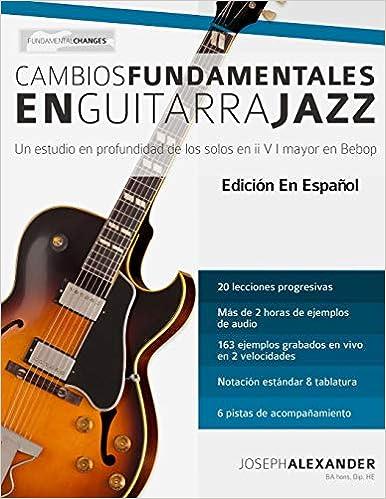 Cambios fundamentales en guitarra jazz: Un estudio en profundidad de los solos en ii V I mayor en Bebop: Amazon.es: Mr Joseph Alexander, Mr Gustavo Bustos: ...
