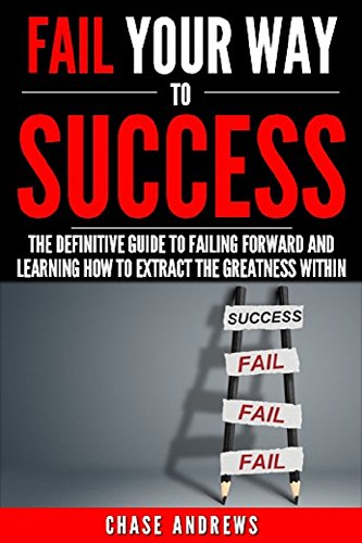 Fail Your Way to Success - The Definitive Guide to Failing Forward and Learning How to Extract The Greatness Within: Why Failing is an Integral Part of ... Path to Success: A Five