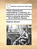 Tracts, Physical and Mathematical Containing, an Explication of Several Important Points in Physical Astronomy; by Dr Matthew Stewart, Matthew Stewart, 1140897470
