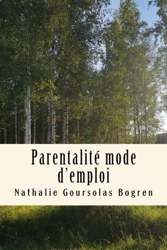 Parentalité Mode D'emploi: Recueil Complet Des Articles De Mon Blog 2008-2017 French Edition