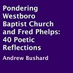 Pondering Westboro Baptist Church and Fred Phelps: 40 Poetic Reflections | Andrew Bushard