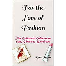 For the Love of Fashion: The Optimized Guide to an Epic, Timeless Wardrobe