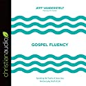 Gospel Fluency: Speaking the Truths of Jesus into the Everyday Stuff of Life Audiobook by Jeff Vanderstelt Narrated by Jeff Vanderstelt