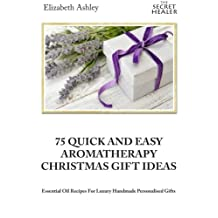 75 Quick and Easy Aromatherapy Christmas Gifts Ideas: Essential Oil Recipes For Handmade Personalised Gifts