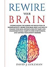 REWIRE YOUR BRAIN: Understanding the Science and Revolution of Neuroplasticity. Rewire Your Brain, Body, and Soul to Change Your Mind, Develop a Healthy Habit, and Change Emotional Habits to Stop Overthinking and Control your Anxiety Disorder