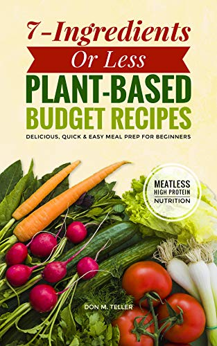 7-Ingredients (Or Less!) Plant-Based Budget Recipes: Delicious, Quick & Easy Meal Prep for Beginners by Don M. Teller