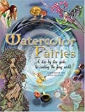 Watercolor Fairies: A Step-By-Step Guide to Creating the Fairy World