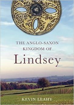 The Anglo-Saxon Kingdom of Lindsey: The Archaeology of an Anglo-Saxon Kingdom